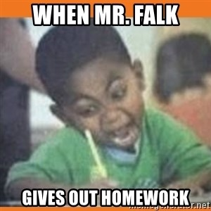 I FUCKING LOVE  - when mr. falk gives out homework