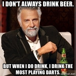 The Most Interesting Man In The World - I don't always drink beer. But when I do drink, I drink the most playing darts.