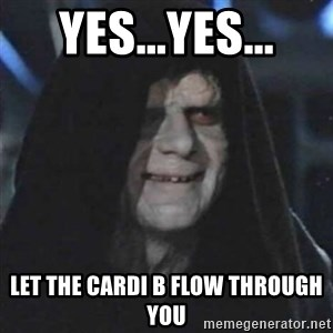 Sith Lord - Yes...Yes... let the cardi b flow through you