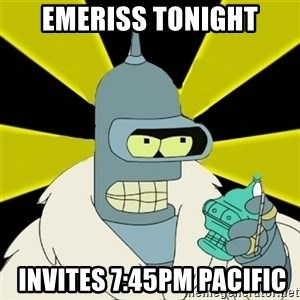 Bender IMHO - Emeriss tonight  invites 7:45pm pacific