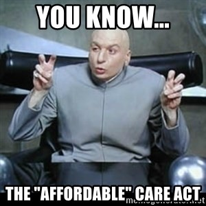 """dr. evil quotation marks - You know...  the """"AFFORDABLE"""" Care Act"""
