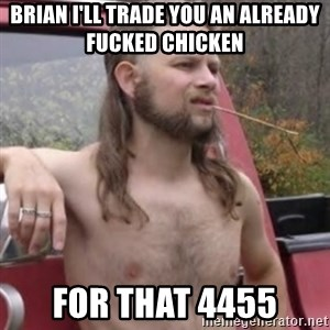 Stereotypical Redneck - Brian I'll trade you an already fucked chicken  For that 4455