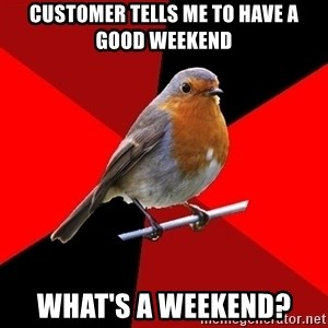 Retail Robin - customer tells me to have a good weekend what's a weekend?