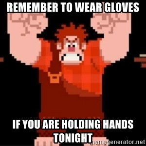 Wreck-It Ralph  - REMEMBER TO WEAR GLOVES IF YOU ARE HOLDING HANDS TONIGHT