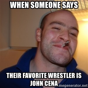 Good Guy Greg - when someone says their favorite wrestler is john cena