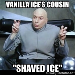 "dr. evil quotation marks - Vanilla Ice's cousin ""Shaved Ice"""