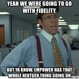 That would be great - Yeah we were going to go with Fidelity, but ya know, Empower has that whole NextGen thing going on