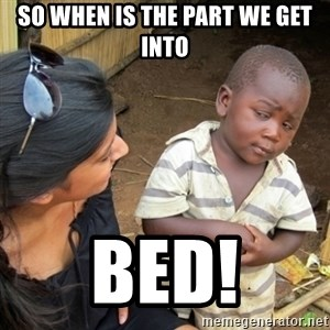 Skeptical 3rd World Kid - so when is the part we get into Bed!