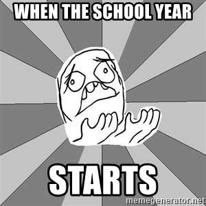 Whyyy??? - When the school year  starts