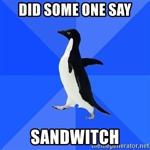 Socially Awkward Penguin - did some one say sandwitch