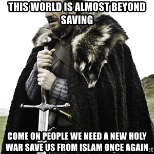 Ned Stark - this world is almost beyond saving Come on people we need a new holy war save us from islam once again