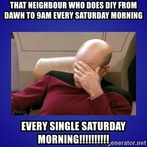 Picard facepalm  - That neighbour who does DIY from dawn to 9am every saturday morning Every single Saturday morning!!!!!!!!!!