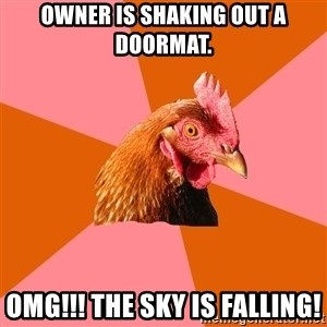Anti Joke Chicken - Owner is shaking out a doormat. OMG!!! The sky is falling!