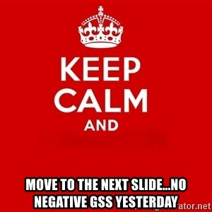 Keep Calm 2 - Move to the next slide...No Negative GSS yesterday