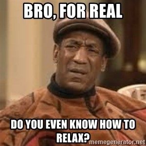 Confused Bill Cosby  - Bro, for real Do you even know how to relax?
