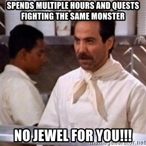 No Soup for You - Spends multiple hours and quests fighting the same monster NO JEWEL FOR YOU!!!