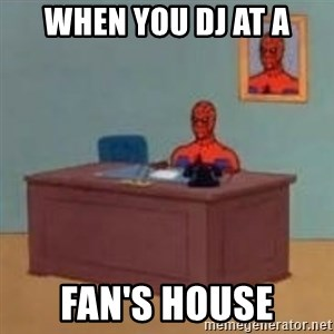 and im just sitting here masterbating - When you dj at a fan's house
