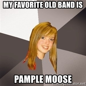 Musically Oblivious 8th Grader - my favorite old band is  pample moose