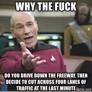 star trek wtf - Why The Fuck Do you drive down the freeway, then decide to cut across four lanes of traffic at the last minute