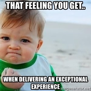 fist pump baby - That feeling you get.. When delivering an exceptional experience