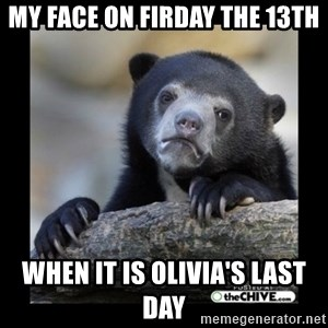 sad bear - My face on Firday the 13th When it is Olivia's last day