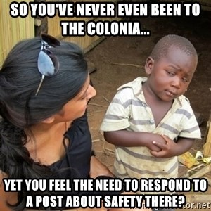 skeptical black kid - so you've never even been to the colonia... yet you feel the need to respond to a post about safety there?