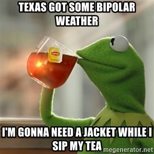 Kermit The Frog Drinking Tea - Texas got some bipolar weather I'm gonna need a jacket while I sip my tea