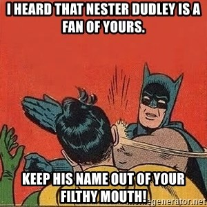batman slap robin - I heard that nester dudley is a fan of yours. keep his name out of your filthy mouth!