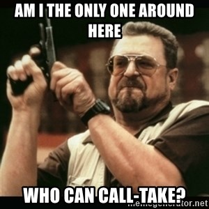 am i the only one around here - AM I THE ONLY ONE AROUND HERE WHO CAN CALL-TAKE?