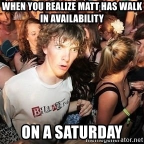 Sudden Realization Ralph - when you realize matt has walk in availability  on a saturday
