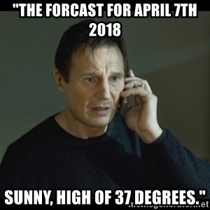 "I will Find You Meme - ""The forcast for April 7th 2018 Sunny, high of 37 degrees."""
