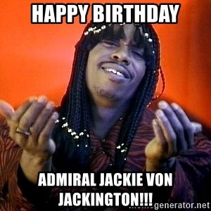 Rick James its friday - Happy Birthday Admiral jackie von jackington!!!