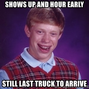 Bad Luck Brian - Shows up and hour early Still last truck to arrive