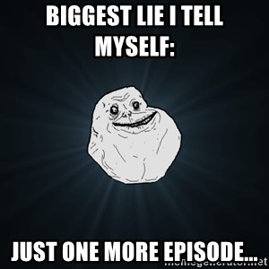 Forever Alone - Biggest lie i tell myself: just one more episode...