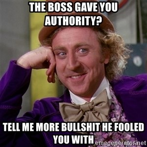 Willy Wonka - The boss gave you authority? Tell me more bullshit he fooled you with