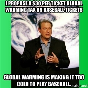 Al Gore Meme - i propose a $30 per ticket global warming tax on baseball tickets global warming is making it too cold to play baseball.