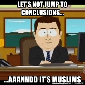 south park aand it's gone - LEt's not jump to conclusions... ...AAANNDD IT'S MUSLIMS