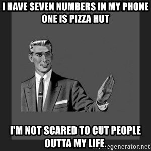 kill yourself guy blank - I have seven numbers in my phone one is pizza hut I'm not scared to cut people outta my life.