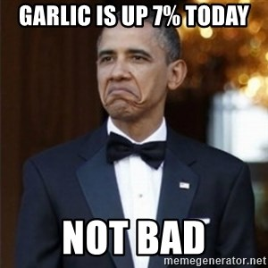 Not Bad Obama - garlic is up 7% today not bad