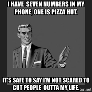 kill yourself guy blank - I have  seven numbers in my phone, one is pizza hut. It's safe to say I'm not scared to cut people  outta my life.