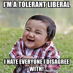 evil toddler kid2 - I'm a tolerant liberal  I hate everyone I disagree with!