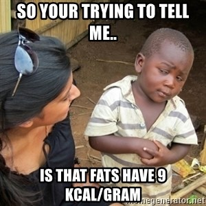Skeptical 3rd World Kid - so your trying to tell me.. is that Fats have 9 KCAL/Gram