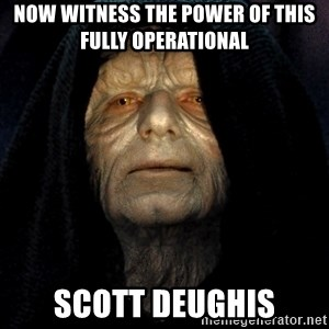 Star Wars Emperor - Now witness the power of this fully operational  SCOTT DEUGHIS