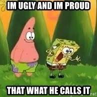 Ugly and i'm proud! - im ugly and im proud that what he calls it