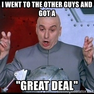 "dr. evil quote - i went to the other guys and got a  ""great deal"""