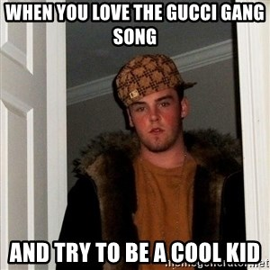 Scumbag Steve - when you love the gucci gang song and try to be a cool kid