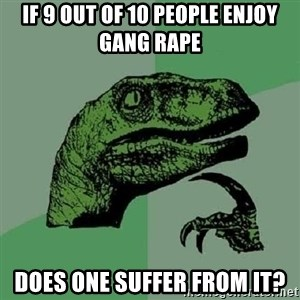Philosoraptor - If 9 out of 10 people enjoy gang rape does one suffer from it?