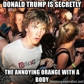 Sudden Realization Ralph - Donald Trump is secretly the Annoying Orange with a body