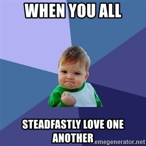 Success Kid - When you all Steadfastly love one another