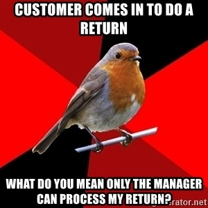 Retail Robin - customer comes in to do a return What do you mean only the manager can process my return?